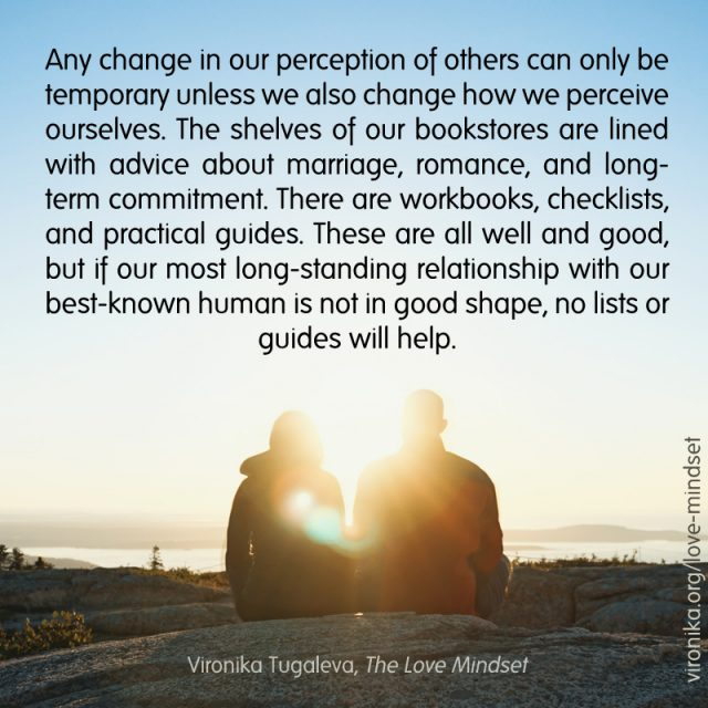 Any change in our perception of others can only be temporary unless we also change how we perceive ourselves. The shelves of our bookstores are lined with advice about marriage, romance, and long- term commitment. There are workbooks, checklists, and practical guides. These are all well and good, but if our most long-standing relationship with our best-known human is not in good shape, no lists or guides will help. Quote by Vironika Tugaleva from her book The Love Mindset.