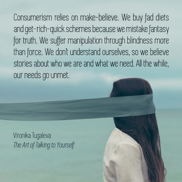 Consumerism relies on make-believe. We buy fad diets and get-rich-quick schemes because we mistake fantasy for truth. We suffer manipulation through blindness more than force. We don't understand ourselves, so we believe stories about who we are and what we need. All the while, our needs go unmet. Quote by Vironika Tugaleva from her book The Art of Talking to Yourself.