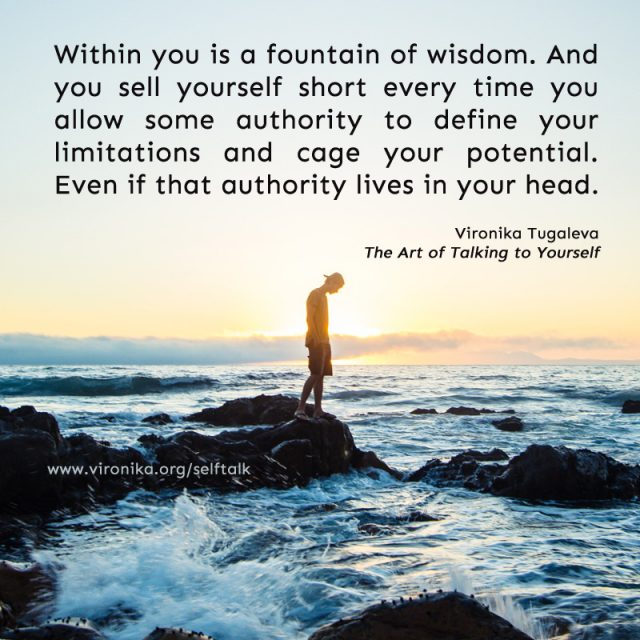 Within you is a fountain of wisdom. And you sell yourself short every time you allow some authority to define your limitations and cage your potential. Even if that authority lives in your head. Quote by Vironika Tugaleva from her book The Art of Talking to Yourself.