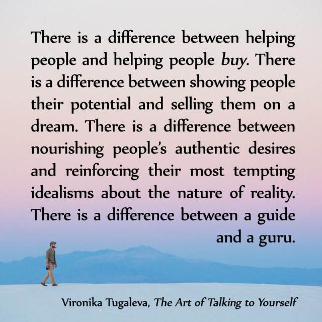 There is a difference between helping people and helping people buy. There is a difference between showing people their potential and selling them on a dream. There is a difference between nourishing people's authentic desires and reinforcing their most tempting idealisms about the nature of reality. There is a difference between a guide and a guru. Quote by Vironika Tugaleva from her book The Art of Talking to Yourself.