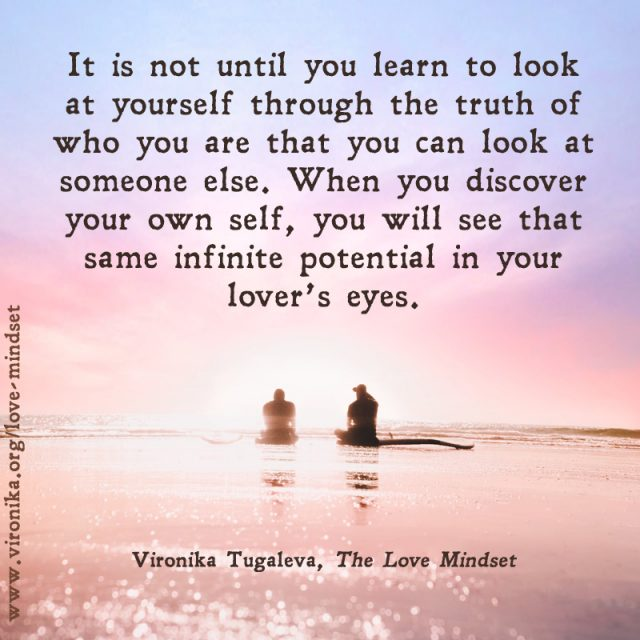 It is not until you learn to look at yourself through the truth of who you are that you can look at someone else. When you discover your own self, you will see that same infinite potential in your lover's eyes. Quote by Vironika Tugaleva from her book The Love Mindset.