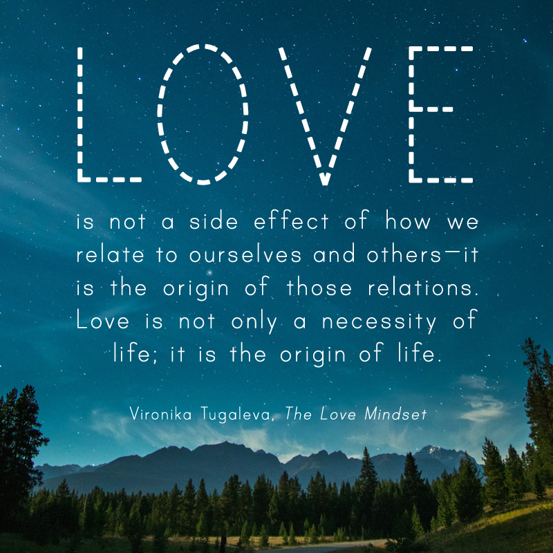 Love is not a side effect of how we relate to ourselves and others—it is the origin of those relations. Love is not only a necessity of life; it is the origin of life. Quote by Vironika Tugaleva from her book The Love Mindset.