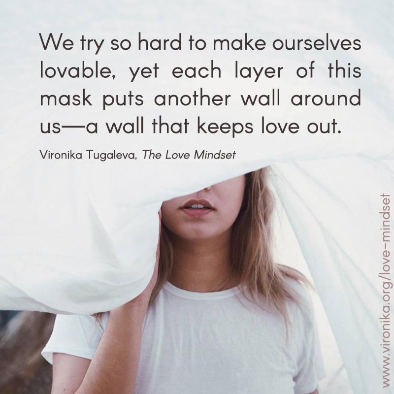 We try so hard to make ourselves lovable, yet each layer of this mask puts another wall around us—a wall that keeps love out. Quote by Vironika Tugaleva from her book The Love Mindset.