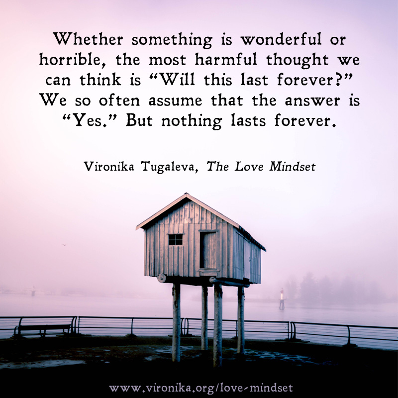 Whether something is wonderful or horrible, the most harmful thought we can think is 'Will this last forever?' We so often assume that the answer is 'Yes.' But nothing lasts forever. Quote by Vironika Tugaleva from her book The Love Mindset.