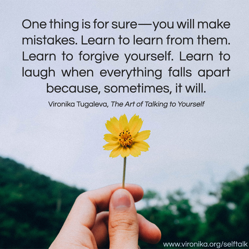 One thing is for sure—you will make mistakes. Learn to learn from them. Learn to forgive yourself. Learn to laugh when everything falls apart because, sometimes, it will. Quote by Vironika Tugaleva from her book The Art of Talking to Yourself.