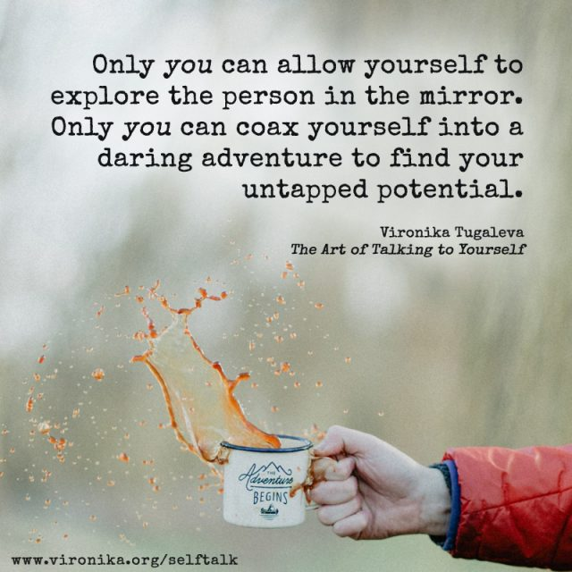 Only you can allow yourself to explore the person in the mirror. Only you can coax yourself into a daring adventure to find your untapped potential. Quote by Vironika Tugaleva from her book The Art of Talking to Yourself.