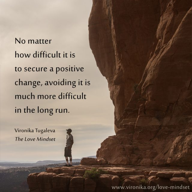 No matter how difficult it is to secure a positive change, avoiding it is much more difficult in the long run. Quote by Vironika Tugaleva from her book The Love Mindset.