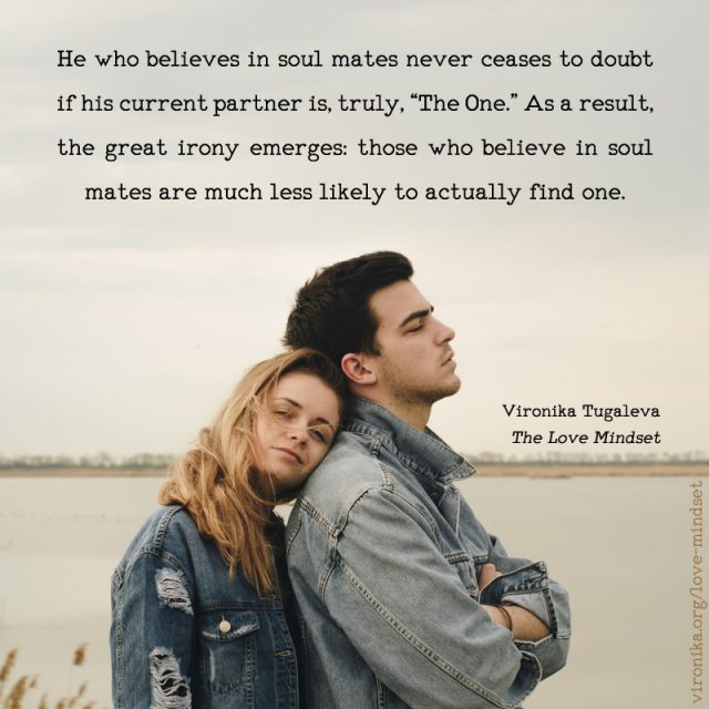 "He who believes in soul mates never ceases to doubt if his current partner is, truly, ""The One."" As a result, the great irony emerges: those who believe in soul mates are much less likely to actually find one. Quote by Vironika Tugaleva from her book The Love Mindset."