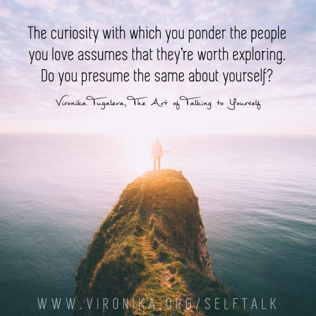 The curiosity with which you ponder the people you love assumes that they're worth exploring. Do you presume the same about yourself? Quote by Vironika Tugaleva from her book The Art of Talking to Yourself.