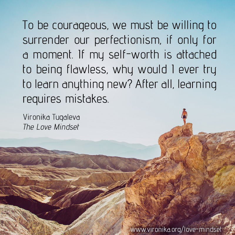To be courageous, we must be willing to surrender our perfectionism, if only for a moment. If my self-worth is attached to being flawless, why would I ever try to learn anything new? After all, learning requires mistakes. Quote by Vironika Tugaleva from her book The Love Mindset.