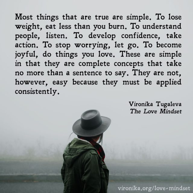 Most things that are true are simple. To lose weight, eat less than you burn. To understand people, listen. To develop confidence, take action. To stop worrying, let go. To become joyful, do things you love. These are simple in that they are complete concepts that take no more than a sentence to say. They are not, however, easy because they must be applied consistently. Quote by Vironika Tugaleva from her book The Love Mindset.
