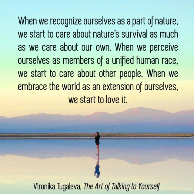 When we recognize ourselves as a part of nature, we start to care about nature's survival as much as we care about our own. When we perceive ourselves as members of a unified human race, we start to care about other people. When we embrace the world as an extension of ourselves, we start to love it. Quote by Vironika Tugaleva from her book The Art of Talking to Yourself.