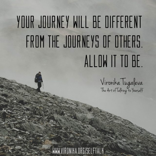Your journey will be different from the journeys of others. Allow it to be. Quote by Vironika Tugaleva from her book The Art of Talking to Yourself.