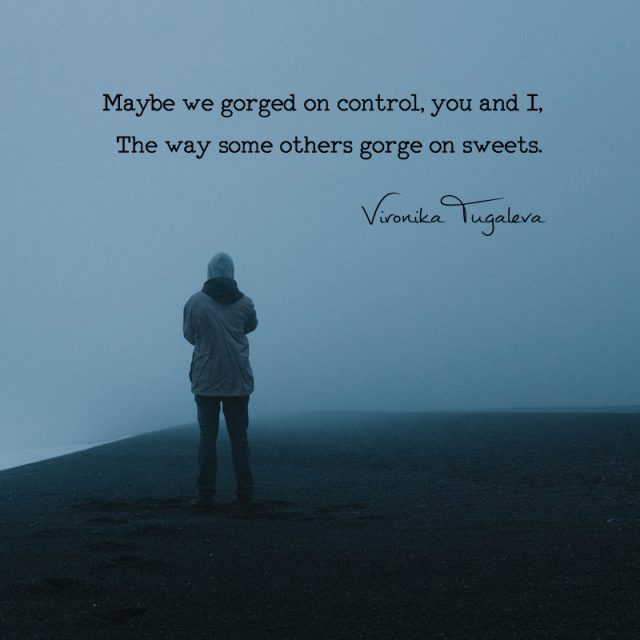 Maybe we gorged on control, you and I, the way some others gorge on sweets. Poem by Vironika Tugaleva.