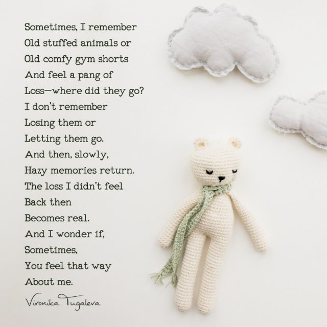 Sometimes, I remember old stuffed animals or old comfy gym shorts and feel a pang of loss—where did they go? I don't remember losing them or letting them go. And then, slowly, hazy memories return. The loss I didn't feel back then becomes real. And I wonder if, sometimes, you feel that way about me. Poem by Vironika Tugaleva.