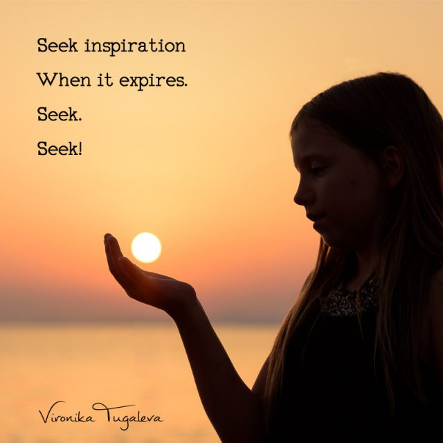 Seek inspiration when it expires. Seek. Seek! Poem by Vironika Tugaleva.