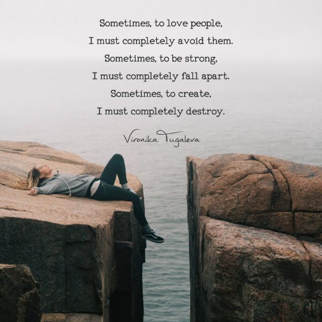 Sometimes, to love people, I must completely avoid them. Sometimes, to be strong, I must completely fall apart. Sometimes, to create, I must completely destroy. Poem by Vironika Tugaleva.