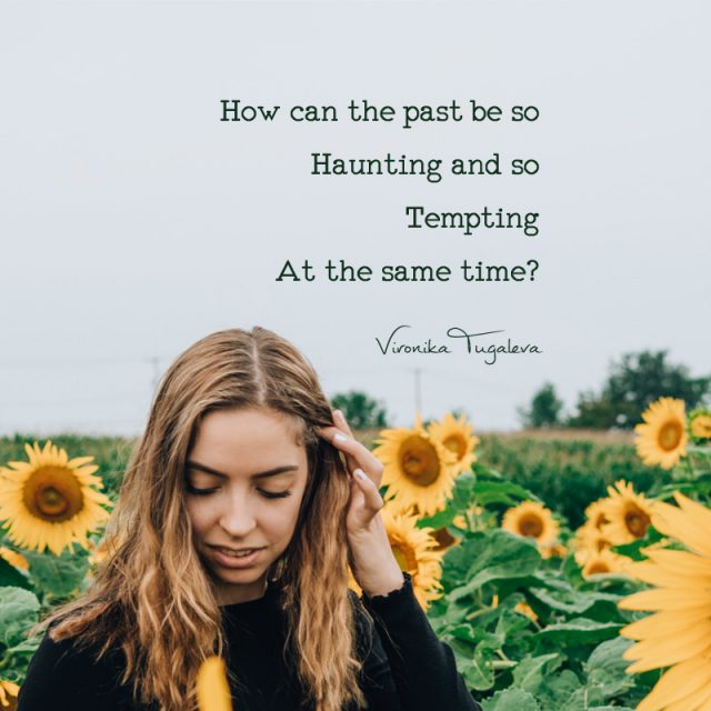 How can the past be so haunting and so tempting at the same time? Poem by Vironika Tugaleva.