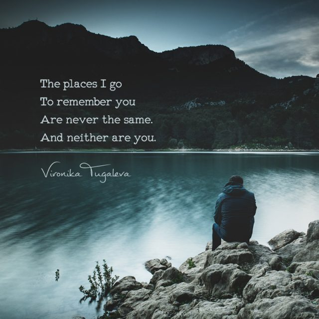 The places I go to remember you are never the same. And neither are you. Poem by Vironika Tugaleva.