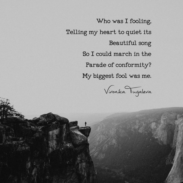Who was I fooling, telling my heart to quiet its beautiful song so I could march in the parade of conformity? My biggest fool was me. Poem by Vironika Tugaleva.