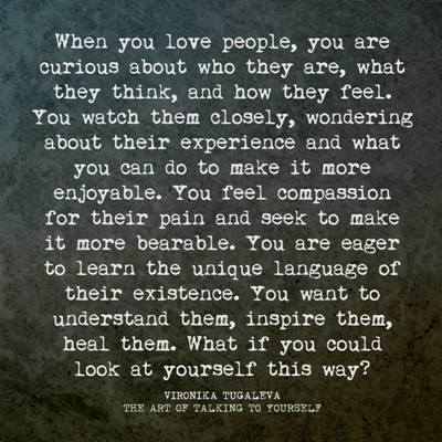 When you love people, you are curious about who they are, what they think, and how they feel. You watch them closely, wondering about their experience and what you can do to make it more enjoyable. You feel compassion for their pain and seek to make it more bearable. You are eager to learn the unique language of their existence. You want to understand them, inspire them, heal them. What if you could look at your own self this way? Quote by Vironika Tugaleva from her book The Art of Talking to Yourself.