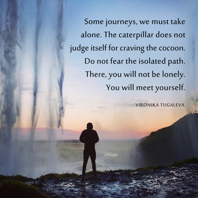 Some journeys, we must take alone. The caterpillar does not judge itself for craving the cocoon. Do not fear the isolated path. There, you will not be lonely. You will meet yourself. Quote by Vironika Tugaleva.