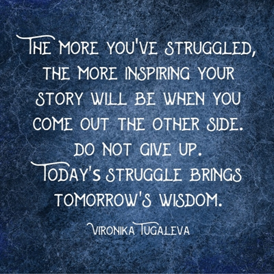 The more you've struggled, the more inspiring your story will be when you come out the other side. Do not give up. Today's struggle brings tomorrow's wisdom. Quote by Vironika Tugaleva.